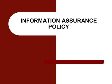 INFORMATION ASSURANCE POLICY. Information Assurance Information operations that protect and defend information and information systems by ensuring their.