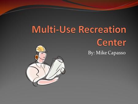 By: Mike Capasso. Recreation Center We have decided that the construction of a recreation center, based on the meeting's results, would be a good idea.