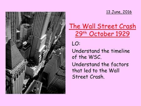 The Wall Street Crash 29 th October 1929 LO: Understand the timeline of the WSC. Understand the factors that led to the Wall Street Crash. 13 June, 2016.