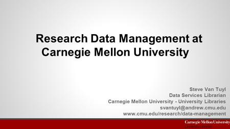 Research Data Management at Carnegie Mellon University Steve Van Tuyl Data Services Librarian Carnegie Mellon University - University Libraries