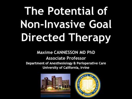 The Potential of Non-Invasive Goal Directed Therapy Maxime CANNESSON MD PhD Associate Professor Department of Anesthesiology & Perioperative Care University.
