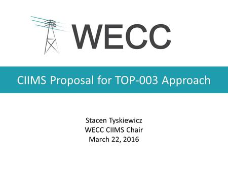CIIMS Proposal for TOP-003 Approach Stacen Tyskiewicz WECC CIIMS Chair March 22, 2016.