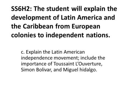 SS6H2: The student will explain the development of Latin America and the Caribbean from European colonies to independent nations. c. Explain the Latin.