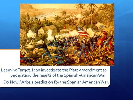 Learning Target: I can investigate the Platt Amendment to understand the results of the Spanish-American War. Do Now: Write a prediction for the Spanish.