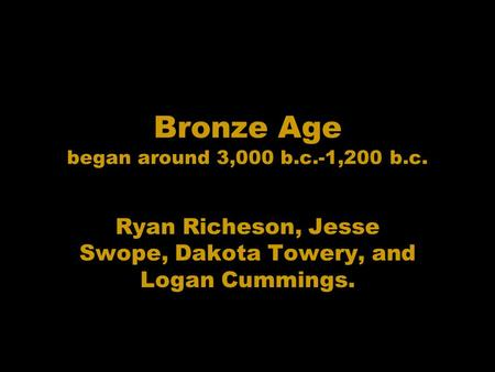 Bronze Age began around 3,000 b.c.-1,200 b.c. Ryan Richeson, Jesse Swope, Dakota Towery, and Logan Cummings.