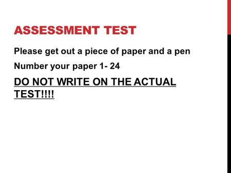 ASSESSMENT TEST Please get out a piece of paper and a pen Number your paper 1- 24 DO NOT WRITE ON THE ACTUAL TEST!!!!