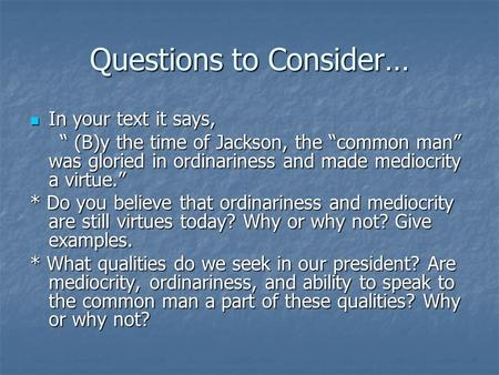 "Questions to Consider… In your text it says, In your text it says, "" (B)y the time of Jackson, the ""common man"" was gloried in ordinariness and made mediocrity."