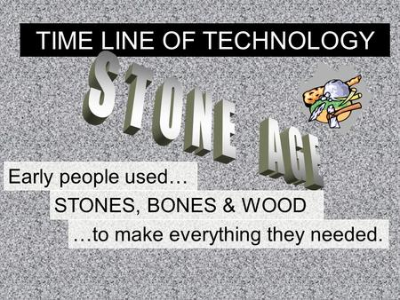 TIME LINE OF TECHNOLOGY Early people used… STONES, BONES & WOOD …to make everything they needed.