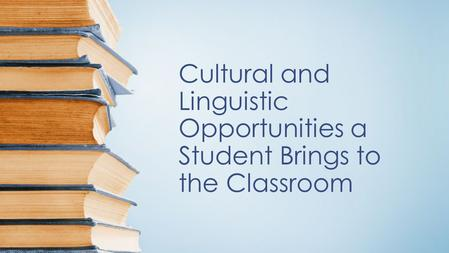 Cultural and Linguistic Opportunities a Student Brings to the Classroom.