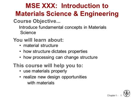 Chapter 1 - 1 MSE XXX: Introduction to Materials Science & Engineering Course Objective... Introduce fundamental concepts in Materials Science You will.