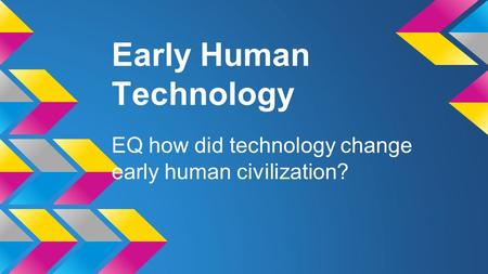 Early Human Technology EQ how did technology change early human civilization?