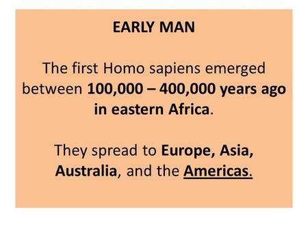 EARLY MAN The first Homo sapiens emerged between 100,000 – 400,000 years ago in eastern Africa. They spread to Europe, Asia, Australia, and the Americas.