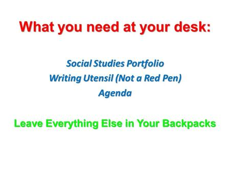 What you need at your desk: Social Studies Portfolio Writing Utensil (Not a Red Pen) Agenda Leave Everything Else in Your Backpacks.