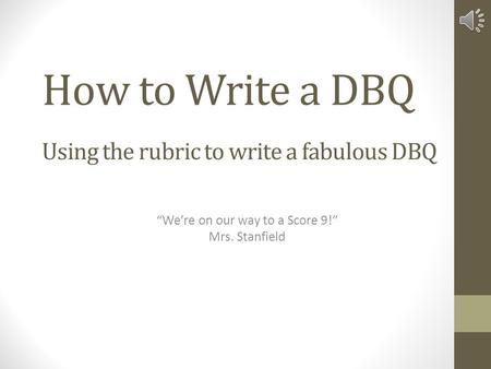 "How to Write a DBQ Using the rubric to write a fabulous DBQ ""We're on our way to a Score 9!"" Mrs. Stanfield."