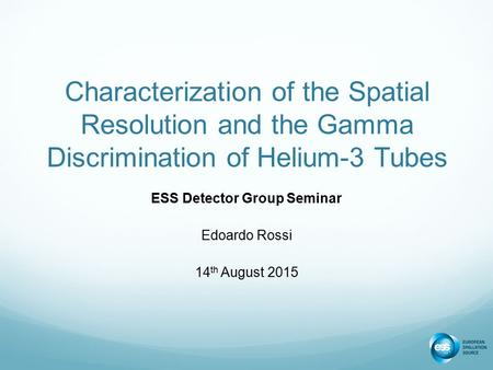 Characterization of the Spatial Resolution and the Gamma Discrimination of Helium-3 Tubes ESS Detector Group Seminar Edoardo Rossi 14 th August 2015.