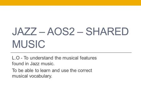 JAZZ – AOS2 – SHARED MUSIC L.O - To understand the musical features found in Jazz music. To be able to learn and use the correct musical vocabulary.