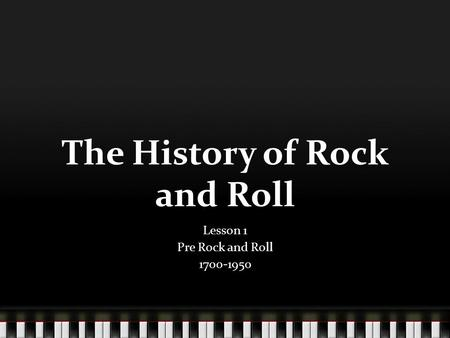 The History of Rock and Roll Lesson 1 Pre Rock and Roll 1700-1950.
