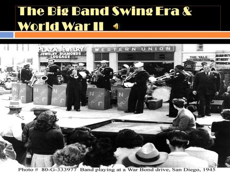 The Big Band Swing Era & World War II. It don't mean a thing…  If it ain't got that swing  Dates Late 1930's to 1950's  North America spreading to.