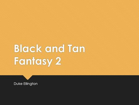 Black and Tan Fantasy 2 Duke Ellington Learning Objectives  To revise our knowledge of the origins of jazz music and find influences of earlier jazz.