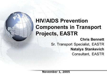 HIV/AIDS Prevention Components in Transport Projects, EASTR Chris Bennett Sr. Transport Specialist, EASTR Natalya Stankevich Consultant, EASTR November.