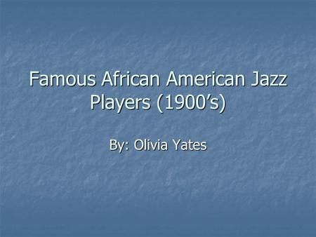 Famous African American Jazz Players (1900's) By: Olivia Yates.