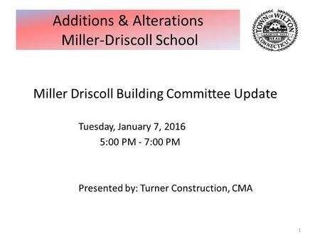 Miller Driscoll Building Committee Update Tuesday, January 7, 2016 5:00 PM - 7:00 PM Presented by: Turner Construction, CMA 1 Additions & Alterations Miller-Driscoll.