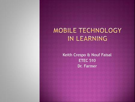 Keith Crespo & Nouf Faisal ETEC 510 Dr. Farmer. Researchers are in a dilemma about whether mobile learning should be introduced in higher learning institutions.