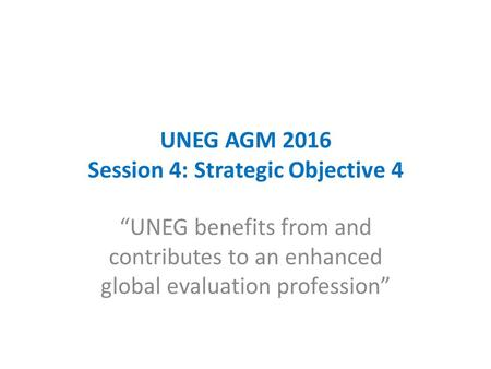 "UNEG AGM 2016 Session 4: Strategic Objective 4 ""UNEG benefits from and contributes to an enhanced global evaluation profession"""
