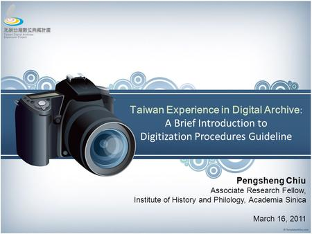 Taiwan Experience in Digital Archive : A Brief Introduction to Digitization Procedures Guideline Pengsheng Chiu Associate Research Fellow, Institute of.