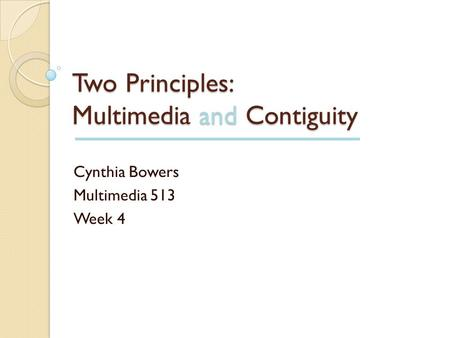 Two Principles: Multimedia and Contiguity Cynthia Bowers Multimedia 513 Week 4.