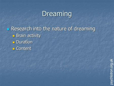 Dreaming Research into the nature of dreaming Research into the nature of dreaming Brain activity Brain activity Duration Duration Content Content psychlotron.org.uk.