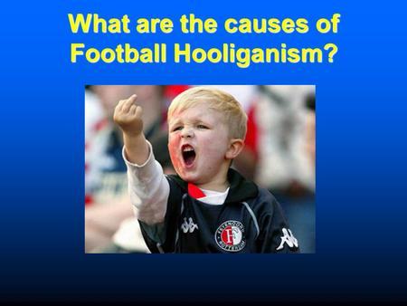 What are the causes of Football Hooliganism?
