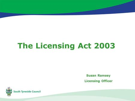 The Licensing Act 2003 Susan Ramsey Licensing Officer.