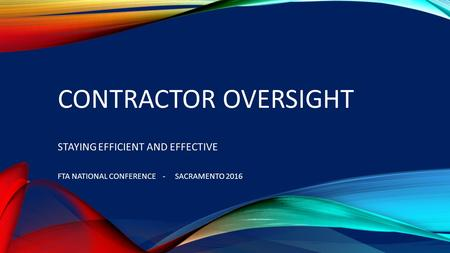 CONTRACTOR OVERSIGHT STAYING EFFICIENT AND EFFECTIVE FTA NATIONAL CONFERENCE - SACRAMENTO 2016.