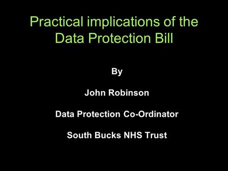 Practical implications of the Data Protection Bill By John Robinson Data Protection Co-Ordinator South Bucks NHS Trust.