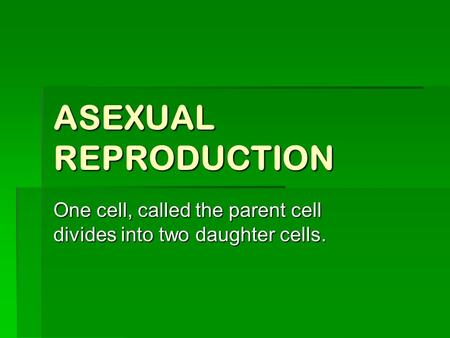 ASEXUAL REPRODUCTION One cell, called the parent cell divides into two daughter cells.