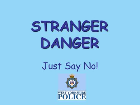 STRANGER DANGER Just Say No! STRANGER DANGER Who is a stranger? A stranger is somebody you don't know. They can be a man or woman of any age. Most strangers.