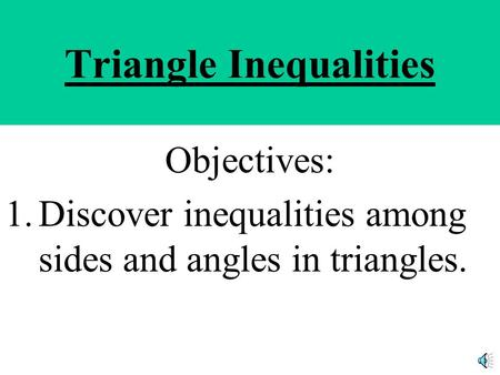 Triangle Inequalities Objectives: 1.Discover inequalities among sides and angles in triangles.
