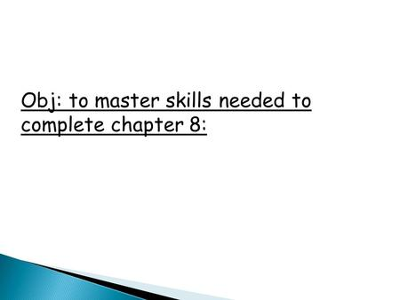 Obj: to master skills needed to complete chapter 8: