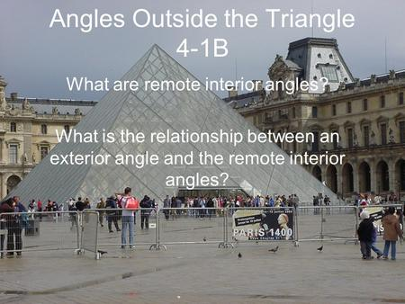 Angles Outside the Triangle 4-1B What are remote interior angles? What is the relationship between an exterior angle and the remote interior angles?
