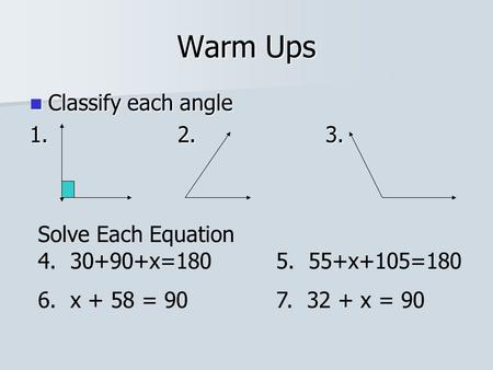 Warm Ups Classify each angle Classify each angle 1.2. 3. Solve Each Equation 4. 30+90+x=180 5. 55+x+105=180 6. x + 58 = 90 7. 32 + x = 90.