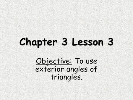 Chapter 3 Lesson 3 Objective: To use exterior angles of triangles.