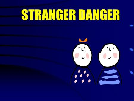 "STRANGER DANGER What is a STRANGER? A ""stranger"" is someone you and your family do not know. A stranger does not always look mean or scary!"