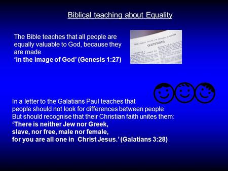 Biblical teaching about Equality The Bible teaches that all people are equally valuable to God, because they are made 'in the image of God' (Genesis 1:27)