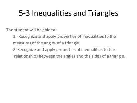 5-3 Inequalities and Triangles The student will be able to: 1. Recognize and apply properties of inequalities to the measures of the angles of a triangle.