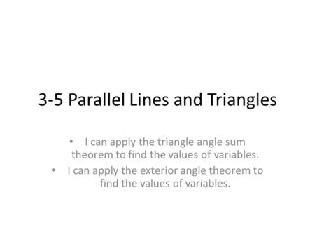 3-5 Parallel Lines and Triangles I can apply the triangle angle sum theorem to find the values of variables. I can apply the exterior angle theorem to.