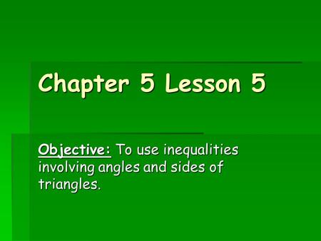 Chapter 5 Lesson 5 Objective: To use inequalities involving angles and sides of triangles.