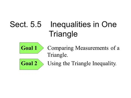 Sect. 5.5 Inequalities in One Triangle Goal 1 Comparing Measurements of a Triangle. Goal 2 Using the Triangle Inequality.