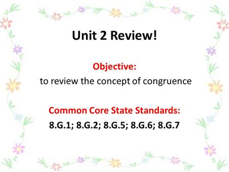 Unit 2 Review! Objective: to review the concept of congruence Common Core State Standards: 8.G.1; 8.G.2; 8.G.5; 8.G.6; 8.G.7.
