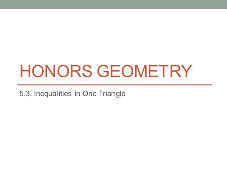 HONORS GEOMETRY 5.3. Inequalities in One Triangle.